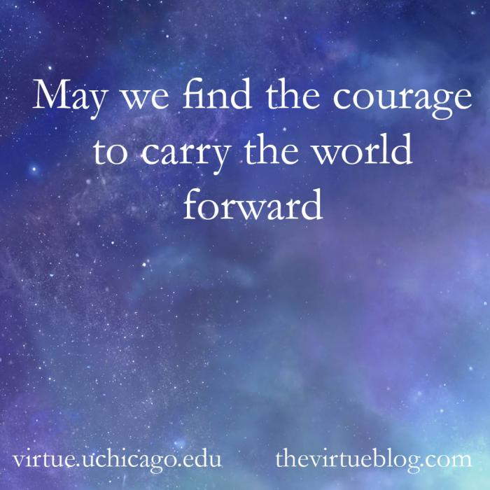 May we find the courage to carry the world forward. copy